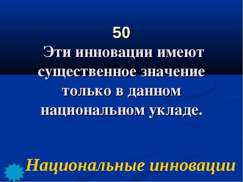 50 Эти инновации имеют существенное значение только в данном национальном укл...