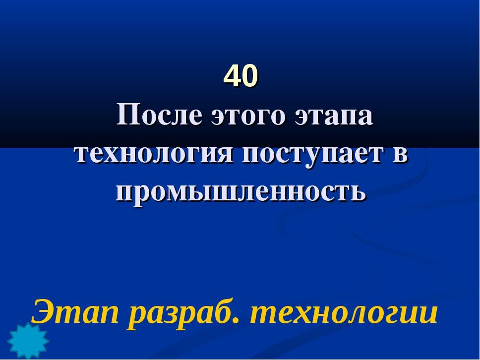 40 После этого этапа технология поступает в промышленность Этап разраб. техно...