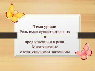 Тема урока: Роль имен существительных в предложении и в речи. Многозначные с