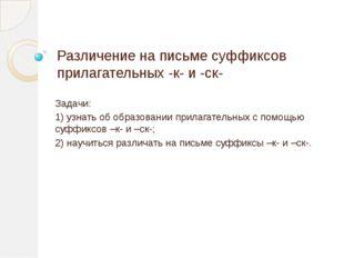 Различение на письме суффиксов прилагательных -к- и -ск- Задачи: 1) узнать об