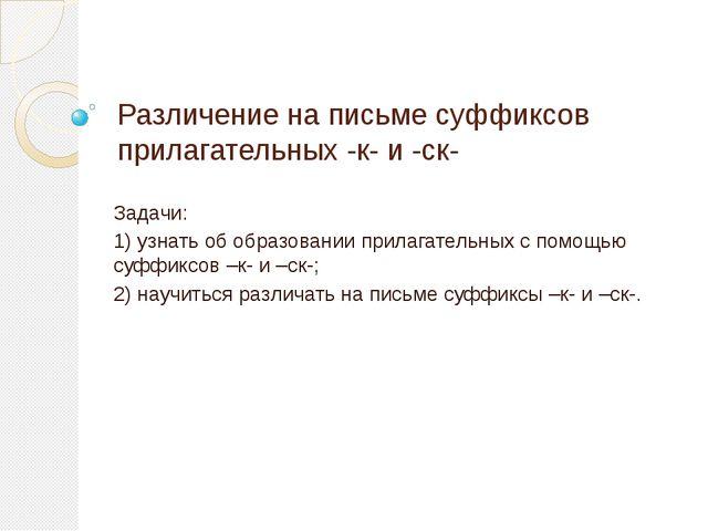 Различение на письме суффиксов прилагательных -к- и -ск- Задачи: 1) узнать об...