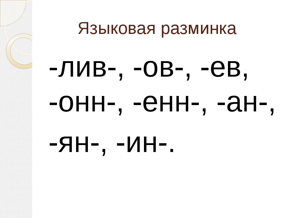 Языковая разминка -лив-, -ов-, -ев, -онн-, -енн-, -ан-, -ян-, -ин-.