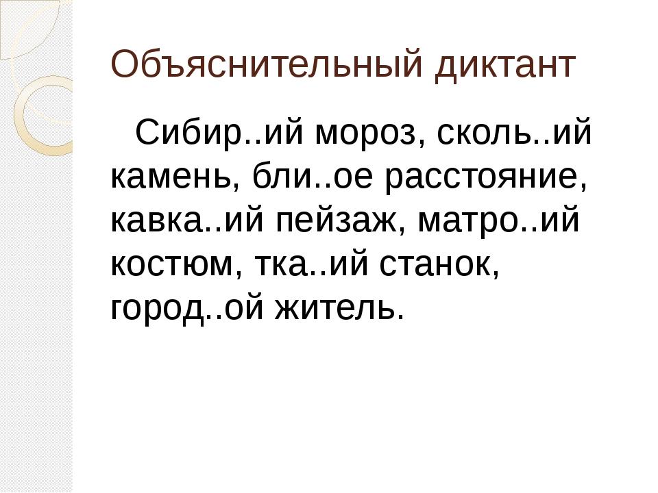 Объяснительный диктант Сибир..ий мороз, сколь..ий камень, бли..ое расстояние,...