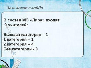 Заголовок слайда В состав МО «Лира» входят 9 учителей: Высшая категория – 1 1