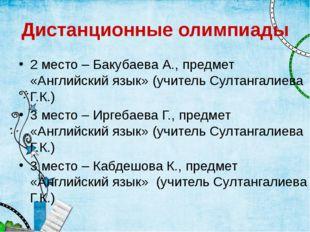 Дистанционные олимпиады 2 место – Бакубаева А., предмет «Английский язык» (уч
