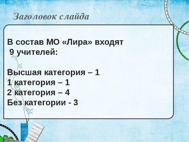 Заголовок слайда В состав МО «Лира» входят 9 учителей: Высшая категория – 1 1...