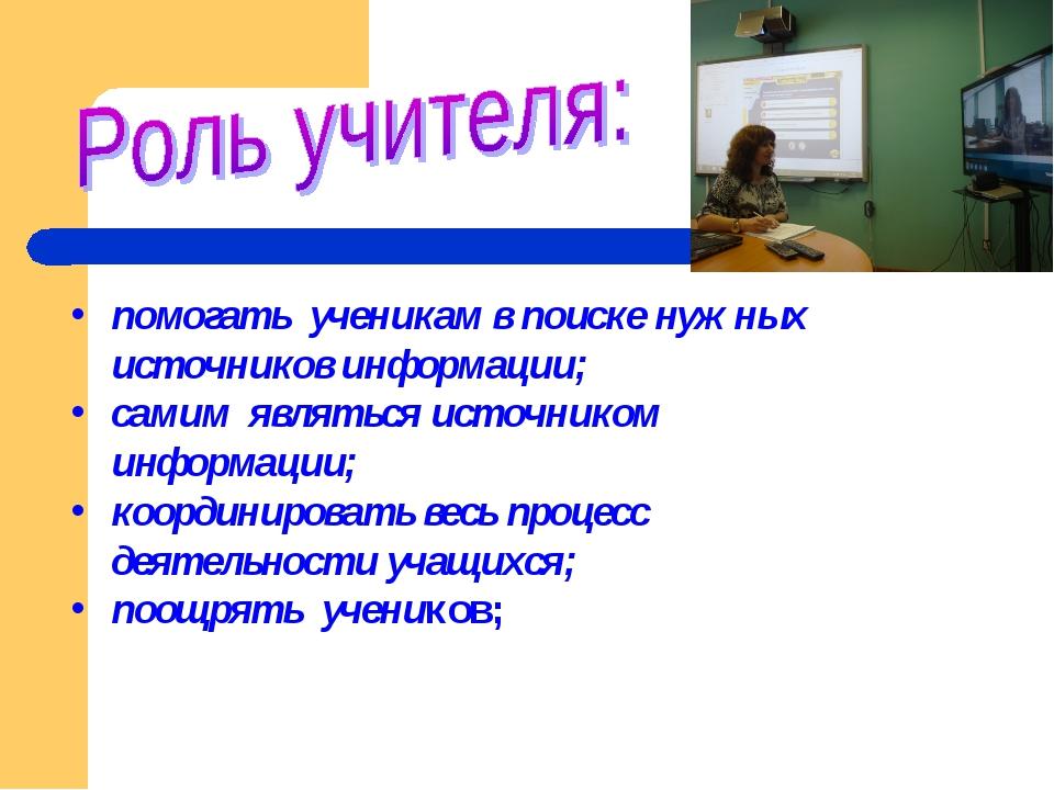 помогать ученикам в поиске нужных источников информации; самим являться источ...
