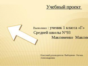 * Учебный проект Выполнил : ученик 1 класса «Г» Средней школы N°93 Максименко