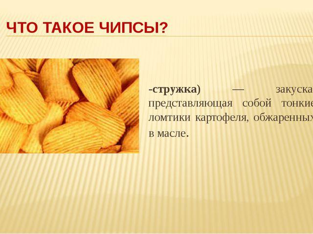 ЧТО ТАКОЕ ЧИПСЫ? Чи́псы (англ. chips, от chip -стружка) — закуска, представля...