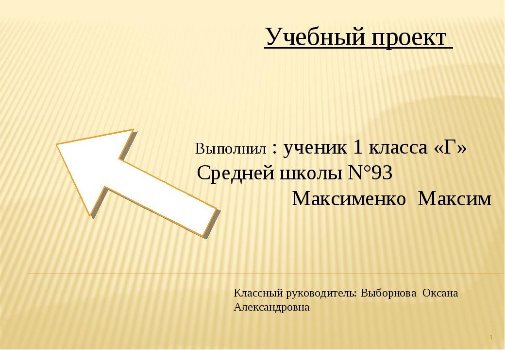 * Учебный проект Выполнил : ученик 1 класса «Г» Средней школы N°93 Максименко...