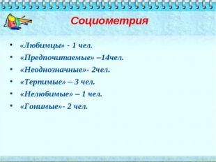 Социометрия «Любимцы» - 1 чел. «Предпочитаемые» –14чел. «Неоднозначные»- 2че