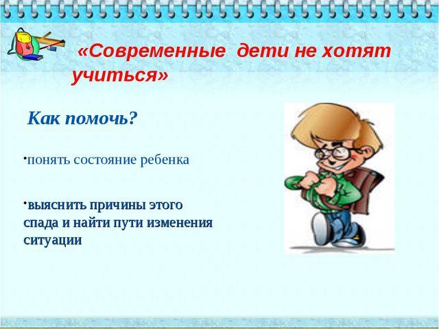 «Современные дети не хотят учиться» . Как помочь? понять состояние ребенка в...