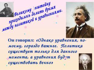Он говорил: «Однако уравнения, по-моему, гораздо важнее. Политика существует