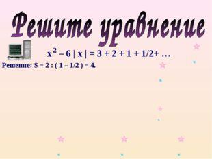 х – 6 | х | = 3 + 2 + 1 + 1/2+ … 2 Решение: S = 2 : ( 1 – 1/2 ) = 4.