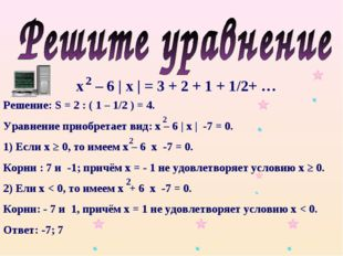 х – 6 | х | = 3 + 2 + 1 + 1/2+ … 2 Решение: S = 2 : ( 1 – 1/2 ) = 4. Уравнени