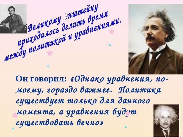 Он говорил: «Однако уравнения, по-моему, гораздо важнее. Политика существует...