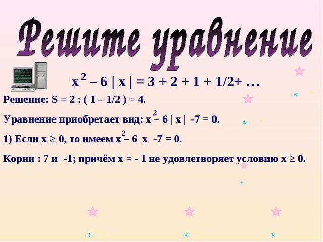 х – 6 | х | = 3 + 2 + 1 + 1/2+ … 2 Решение: S = 2 : ( 1 – 1/2 ) = 4. Уравнени...
