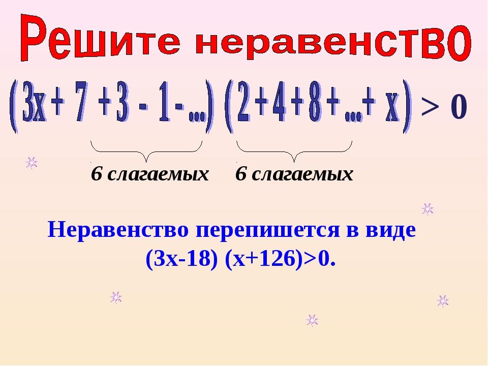 Неравенство перепишется в виде (3х-18) (х+126)>0. 6 слагаемых