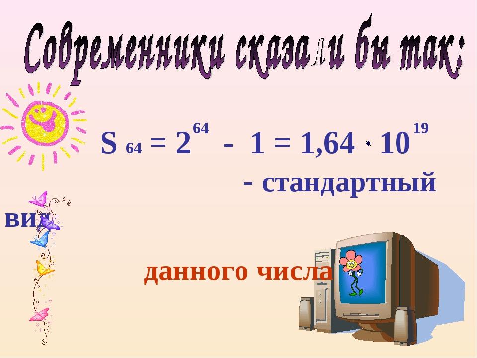 S 64 = 2 - 1 = 1,64 10 - стандартный вид данного числа 64 19
