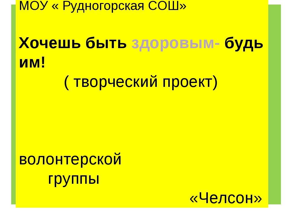 ) МОУ « Рудногорская СОШ» Хочешь быть здоровым- будь им! ( творческий проект)...