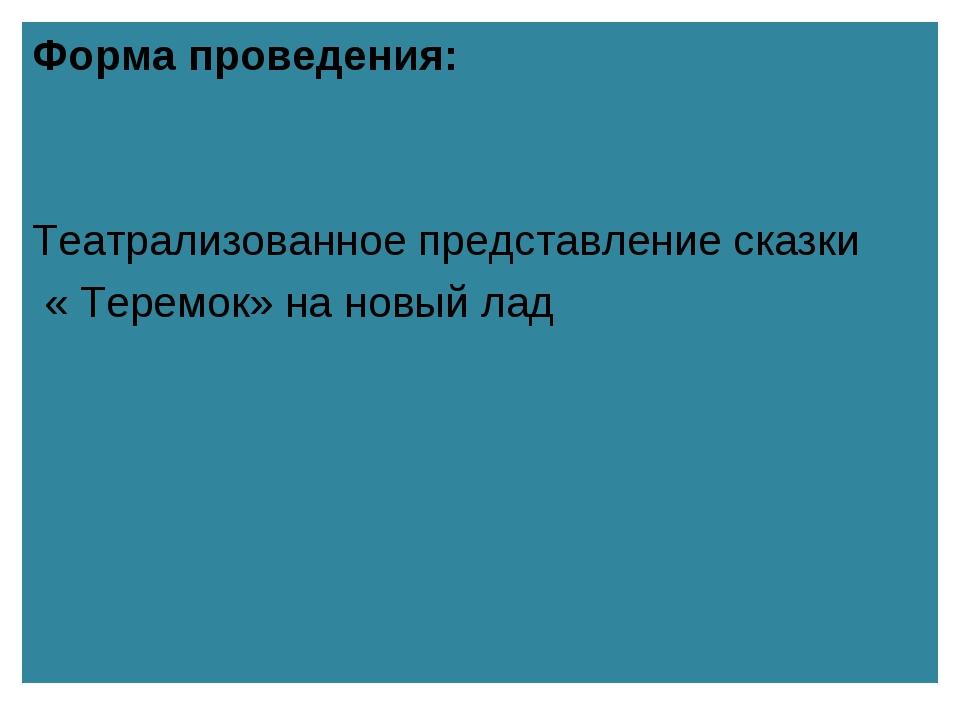 Форма проведения: Театрализованное представление сказки « Теремок» на новый...