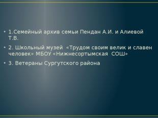 1.Семейный архив семьи Пендан А.И. и Алиевой Т.В. 2. Школьный музей «Трудом