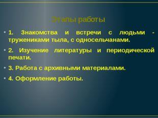 Этапы работы 1. Знакомства и встречи с людьми - тружениками тыла, с односельч