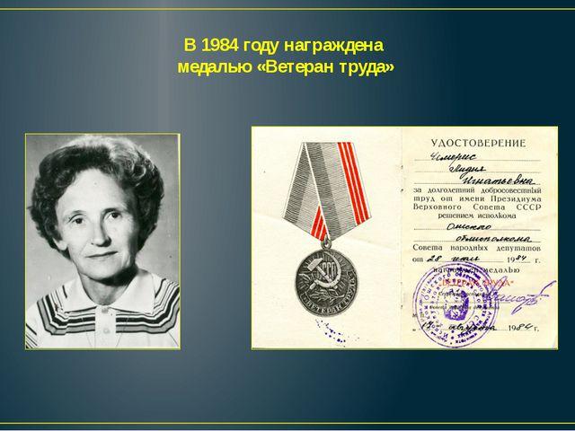 В 1984 году награждена медалью «Ветеран труда»