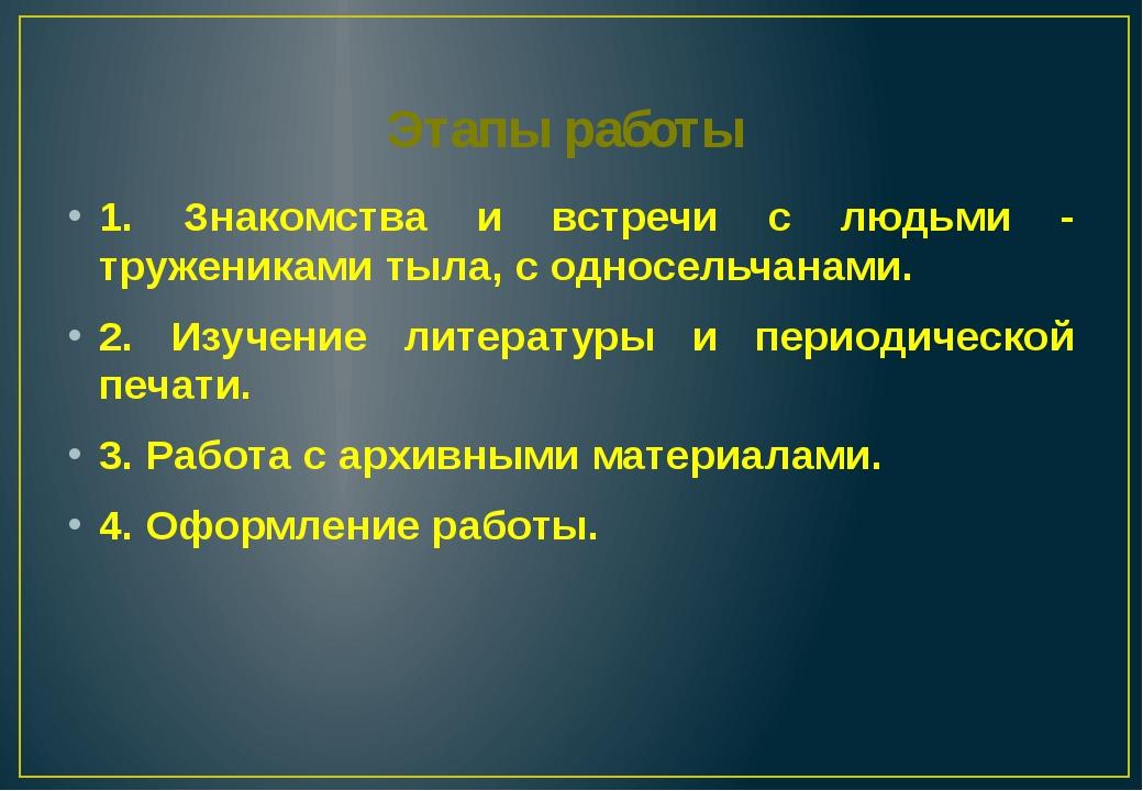 Этапы работы 1. Знакомства и встречи с людьми - тружениками тыла, с односельч...