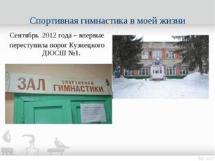 Сентябрь 2012 года – впервые переступила порог Кузнецкого ДЮСШ №1. Спортивная