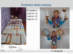 Копилка моих наград. 3 кубка; 11 медалей 16 грамот: 1 место- 4; 2 место -8; 3