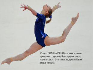 Слово ГИМНАСТИКА произошло от греческого gymnastike– «упражняю», «тренирую».