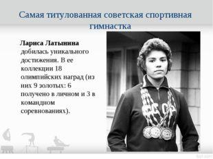 Самая титулованная советская спортивная гимнастка Лариса Латынина добилась ун