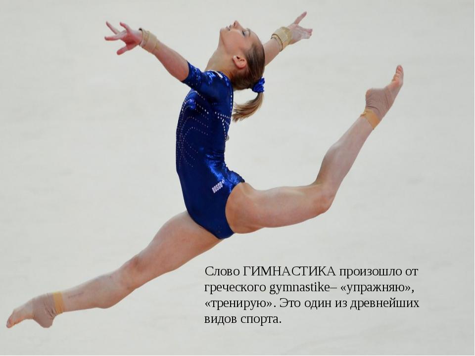 Слово ГИМНАСТИКА произошло от греческого gymnastike– «упражняю», «тренирую»....