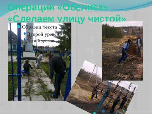 Операции «Обелиск» «Сделаем улицу чистой»