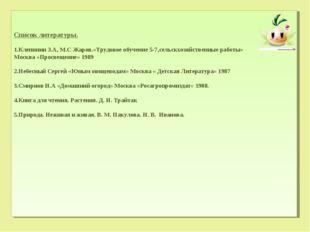 Список литературы. Клепинин З.А, М.С Жаров.«Трудовое обучение 5-7,сельскхозяй