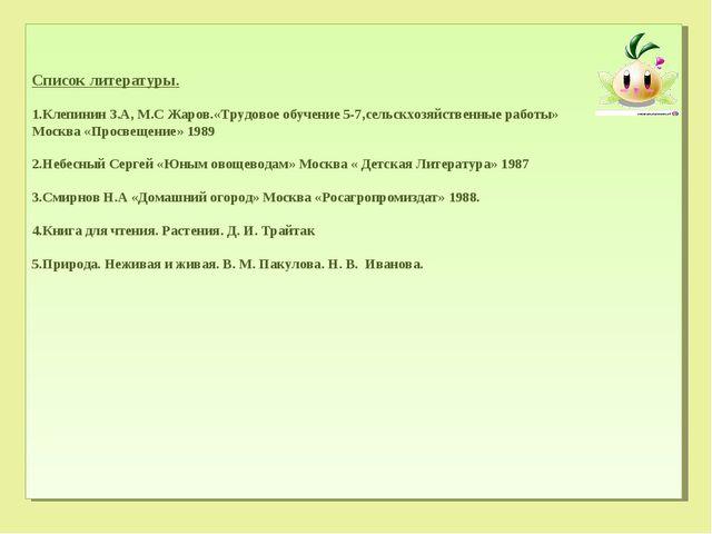 Список литературы. Клепинин З.А, М.С Жаров.«Трудовое обучение 5-7,сельскхозяй...