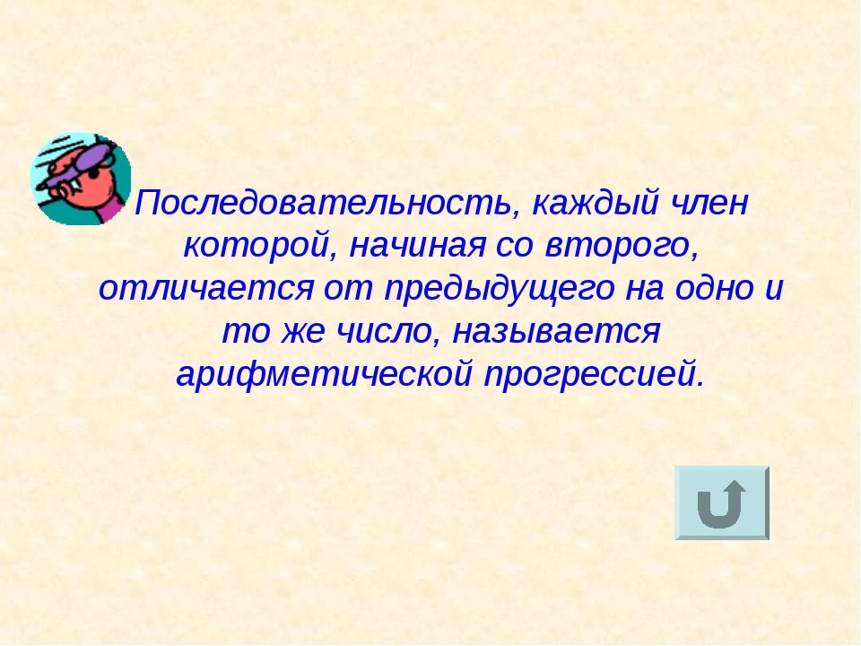 Последовательность, каждый член которой, начиная со второго, отличается от пр...