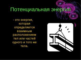 Потенциальная энергия - это энергия, которая определяется взаимным расположен
