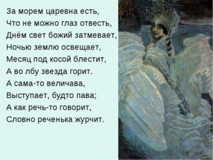 За морем царевна есть, Что не можно глаз отвесть, Днём свет божий затмевает,