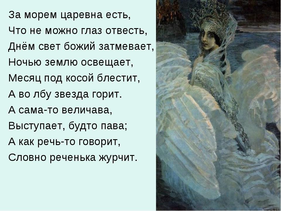За морем царевна есть, Что не можно глаз отвесть, Днём свет божий затмевает,...