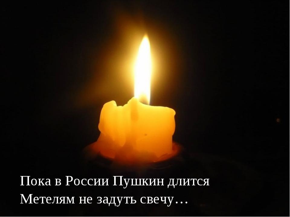 Пока в России Пушкин длится Метелям не задуть свечу…