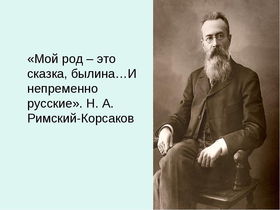 «Мой род – это сказка, былина…И непременно русские». Н. А. Римский-Корсаков