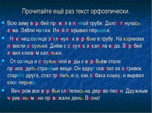 Прочитайте ещё раз текст орфоэпически. Всю зиму воробей прожил в печной трубе