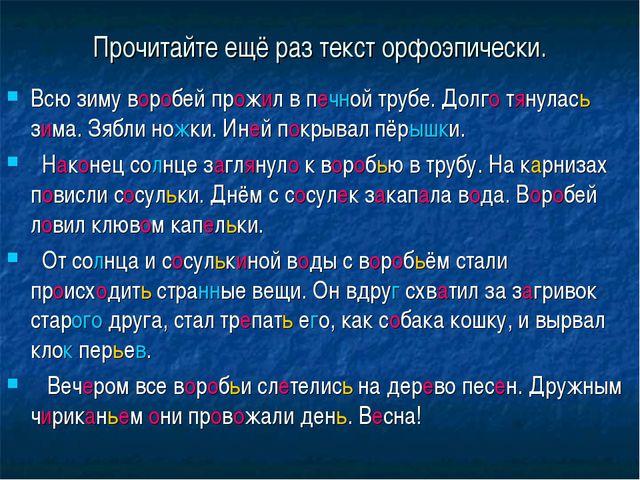 Прочитайте ещё раз текст орфоэпически. Всю зиму воробей прожил в печной трубе...