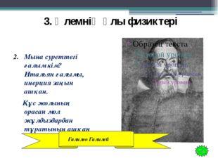 3. Әлемнің ұлы физиктері Мына суреттегі ғалым кім? Итальян ғалымы, инерция з