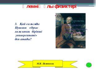 Әлемнің ұлы физиктері 3. Қай ғалымды Пушкин «Орыс халқының бірінші университ