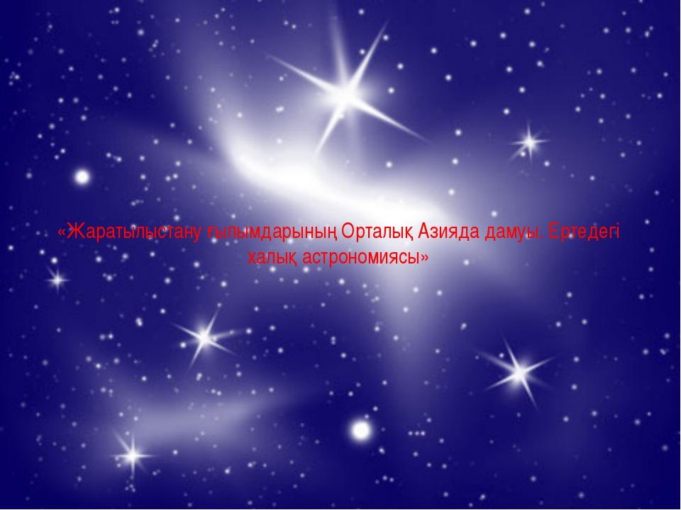 «Жаратылыстану ғылымдарының Орталық Азияда дамуы. Ертедегі халық астрономиясы»