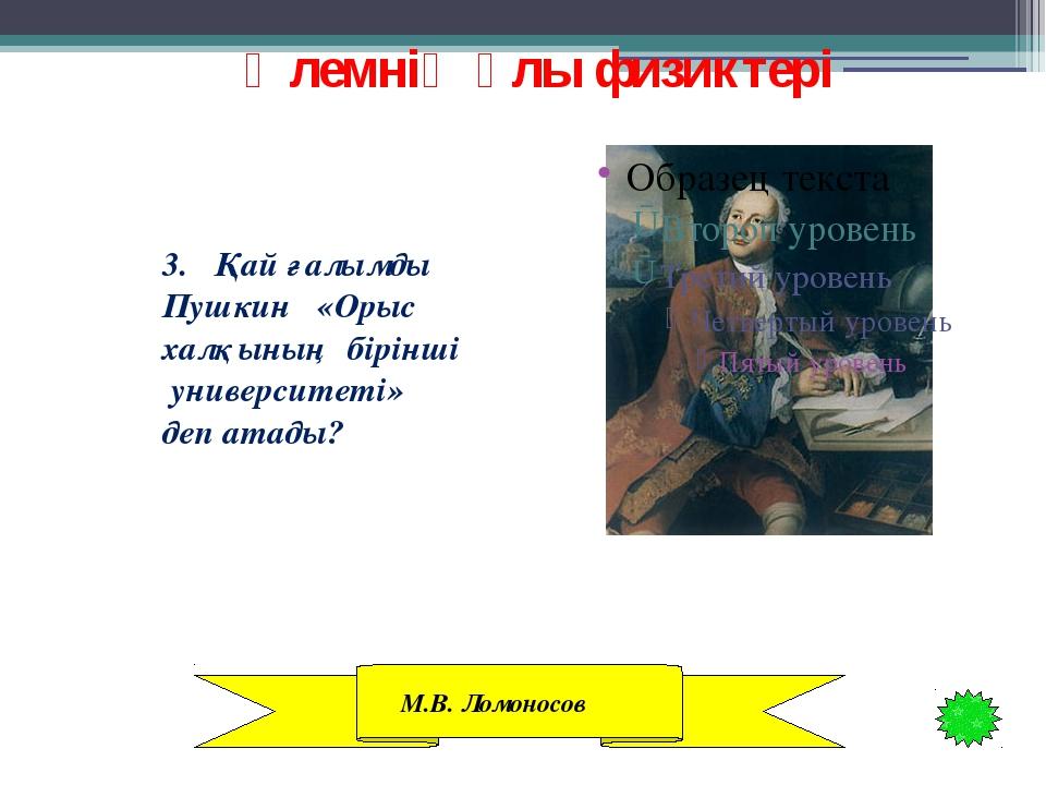 Әлемнің ұлы физиктері 3. Қай ғалымды Пушкин «Орыс халқының бірінші университ...