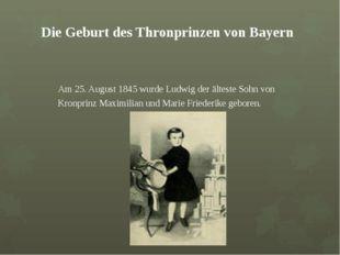 Die Geburt des Thronprinzen von Bayern Am 25. August 1845 wurde Ludwig der ä